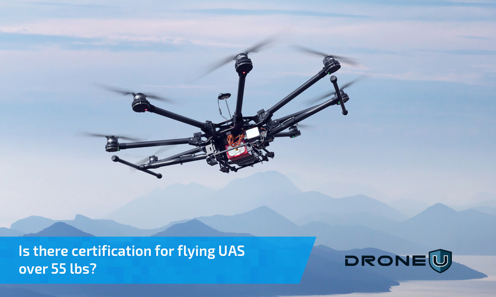 Certification for Flying Large Drones weighing more than 55 pounds